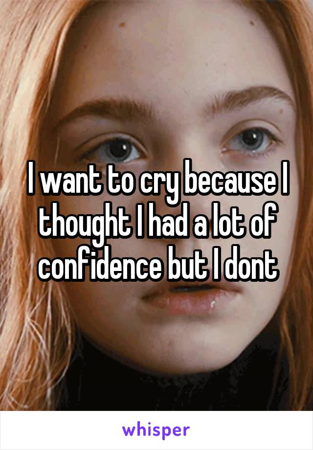 I want to cry because I thought I had a lot of confidence but I dont