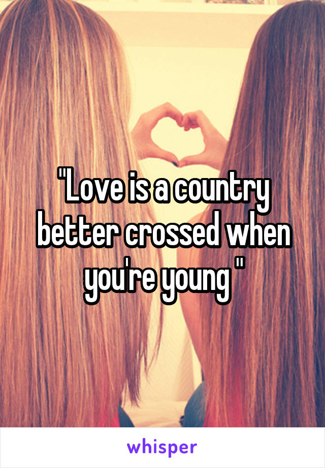 """""""Love is a country better crossed when you're young """""""