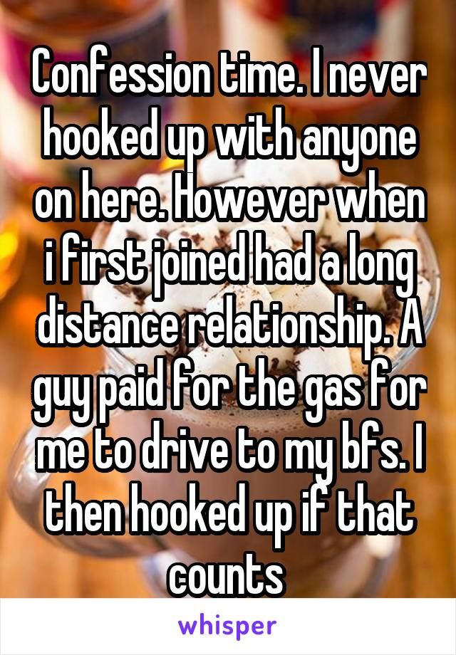 Confession time. I never hooked up with anyone on here. However when i first joined had a long distance relationship. A guy paid for the gas for me to drive to my bfs. I then hooked up if that counts