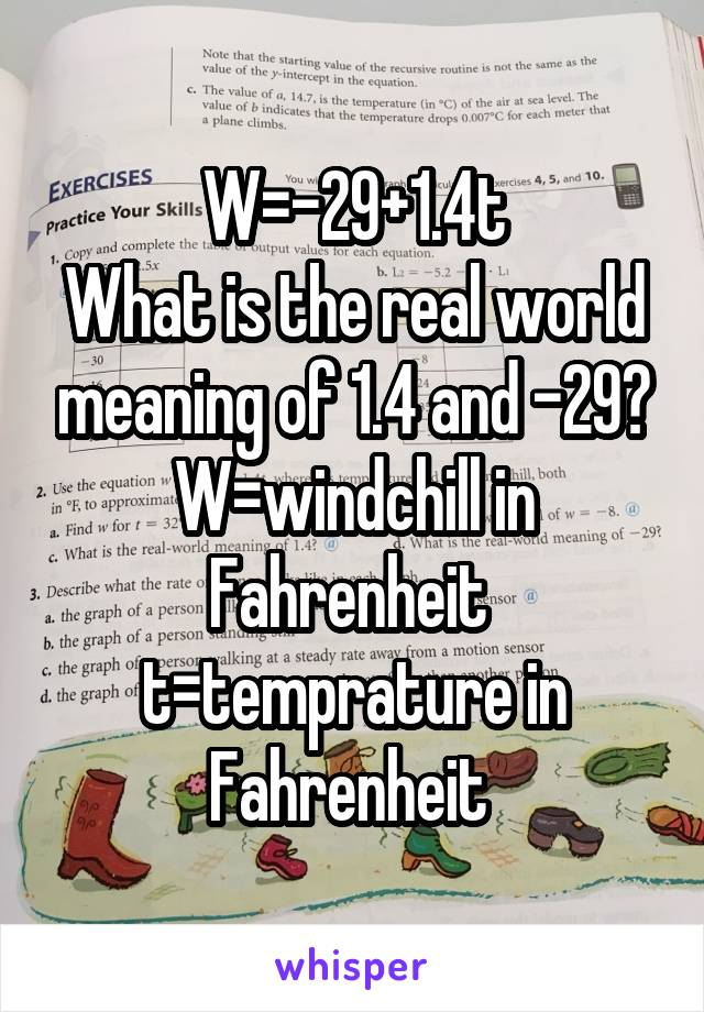 W=-29+1.4t What is the real world meaning of 1.4 and -29? W=windchill in Fahrenheit  t=temprature in Fahrenheit