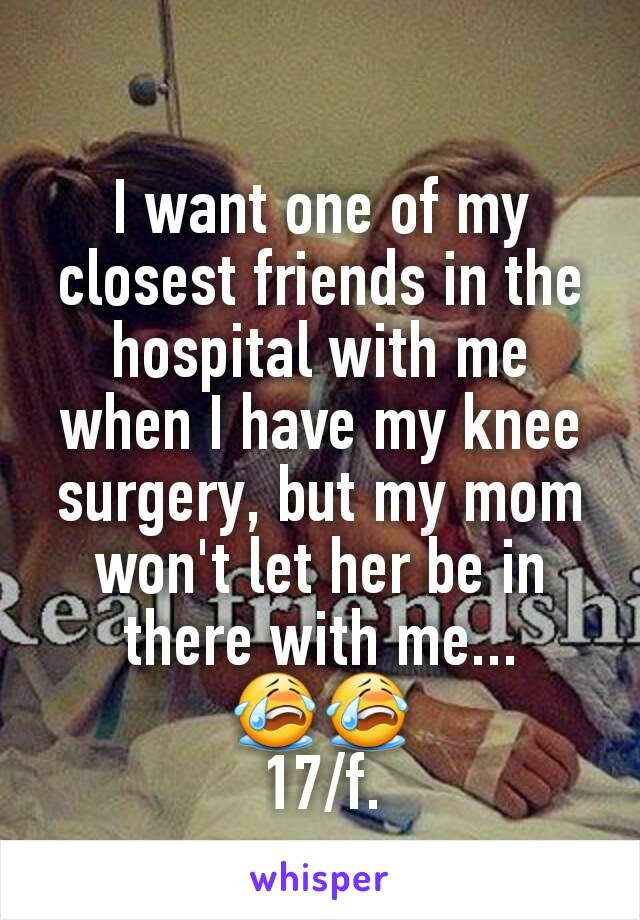 I want one of my closest friends in the hospital with me when I have my knee surgery, but my mom won't let her be in there with me... 😭😭 17/f.