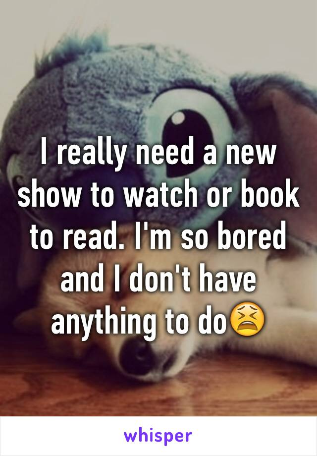 I really need a new show to watch or book to read. I'm so bored and I don't have anything to do😫