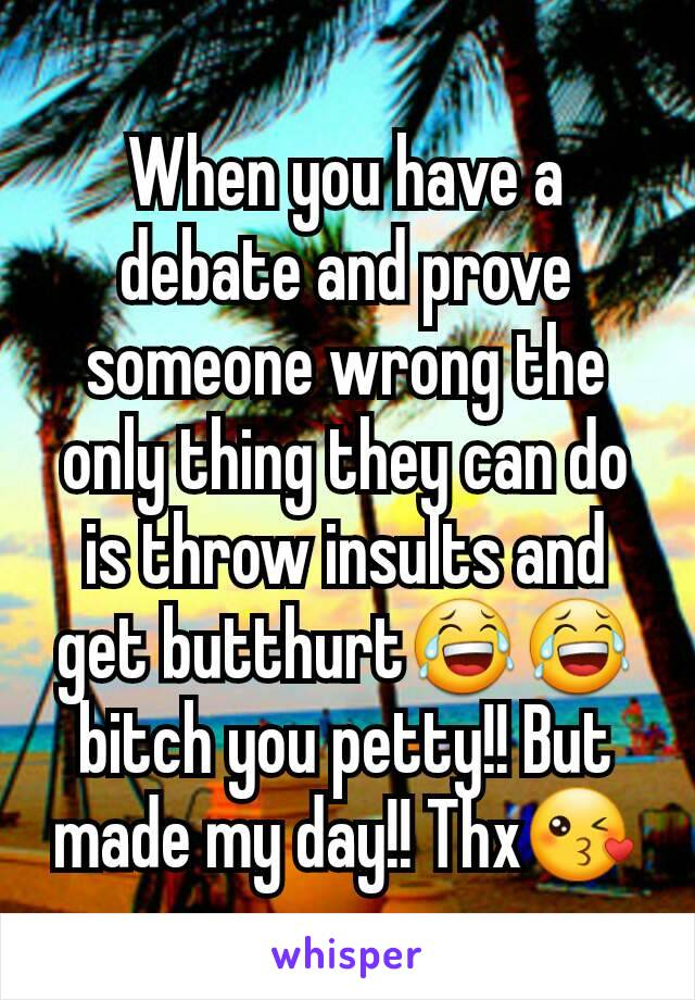 When you have a debate and prove someone wrong the only thing they can do is throw insults and get butthurt😂😂 bitch you petty!! But made my day!! Thx😘