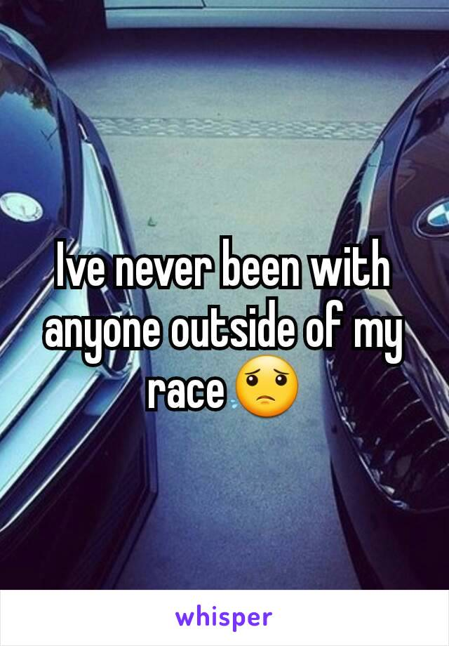 Ive never been with anyone outside of my race😟