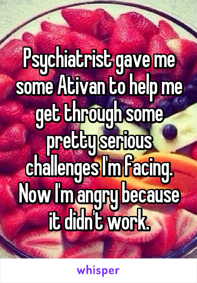 Psychiatrist gave me some Ativan to help me get through some pretty serious challenges I'm facing. Now I'm angry because it didn't work.