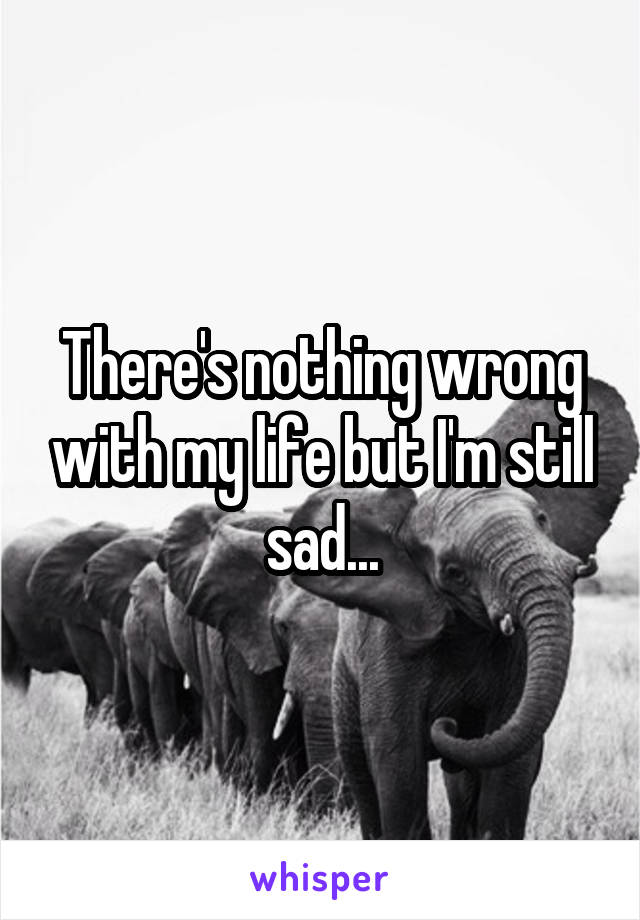 There's nothing wrong with my life but I'm still sad...