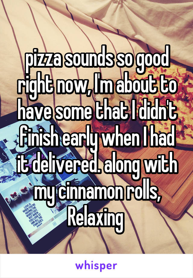 pizza sounds so good right now, I'm about to have some that I didn't finish early when I had it delivered. along with my cinnamon rolls, Relaxing