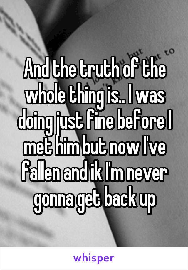 And the truth of the whole thing is.. I was doing just fine before I met him but now I've fallen and ik I'm never gonna get back up