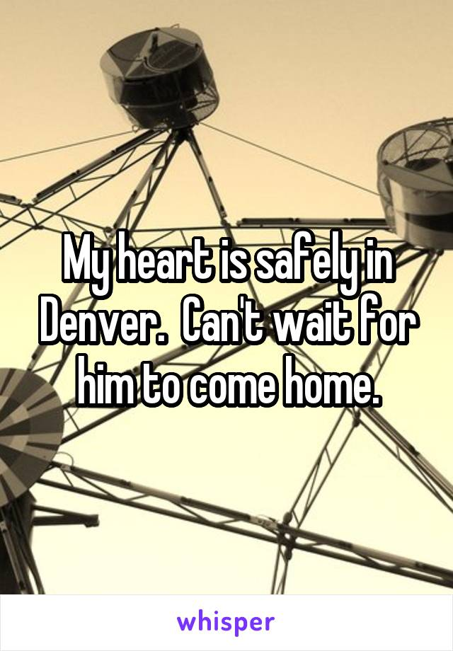 My heart is safely in Denver.  Can't wait for him to come home.