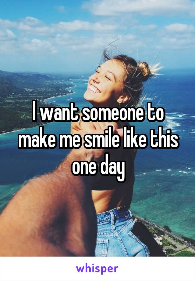 I want someone to make me smile like this one day