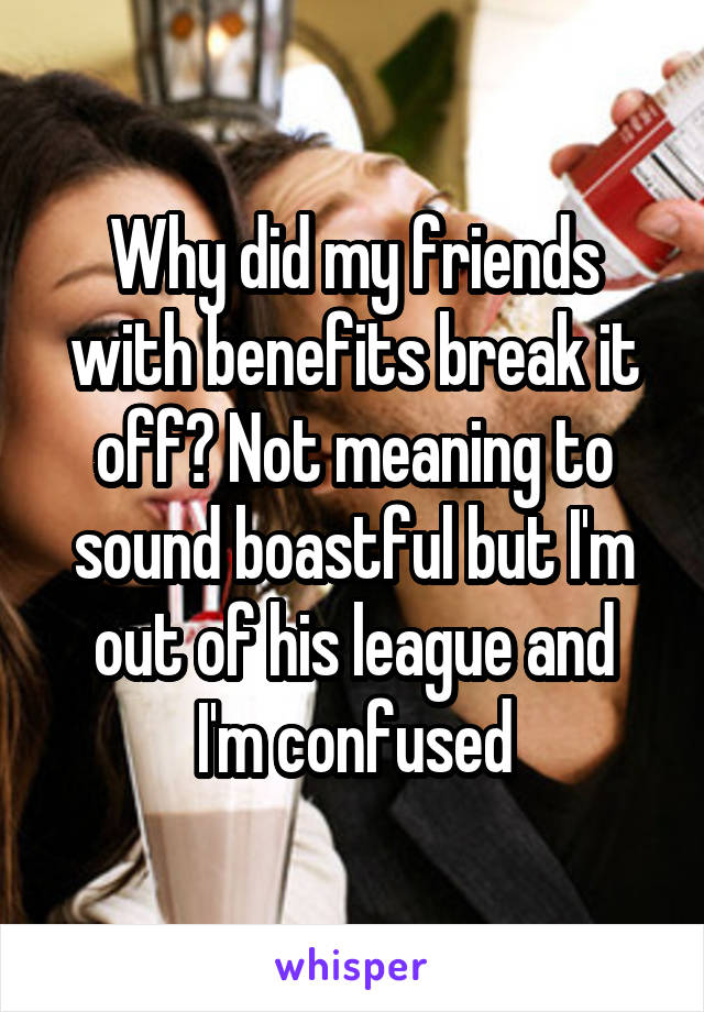 Why did my friends with benefits break it off? Not meaning to sound boastful but I'm out of his league and I'm confused