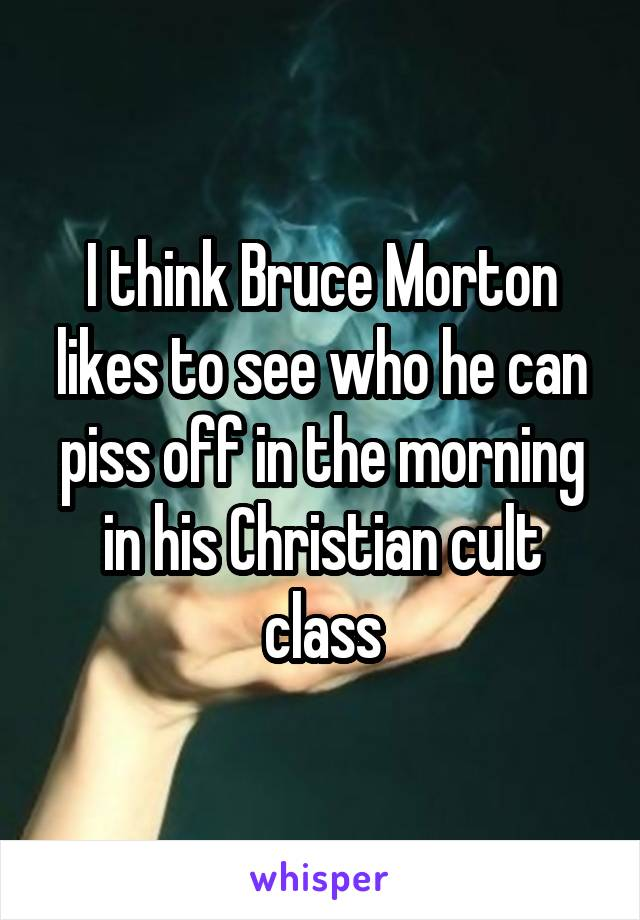I think Bruce Morton likes to see who he can piss off in the morning in his Christian cult class