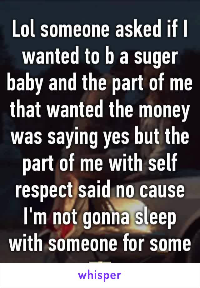 Lol someone asked if I wanted to b a suger baby and the part of me that wanted the money was saying yes but the part of me with self respect said no cause I'm not gonna sleep with someone for some 💵