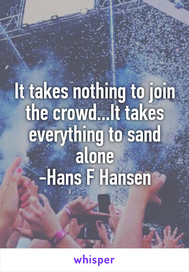 It takes nothing to join the crowd...It takes everything to sand alone -Hans F Hansen