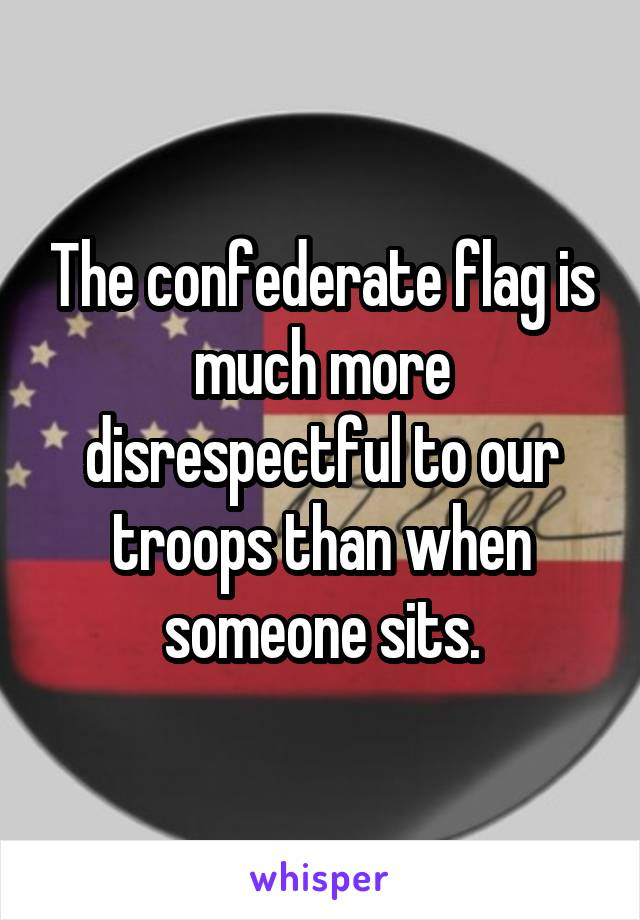 The confederate flag is much more disrespectful to our troops than when someone sits.