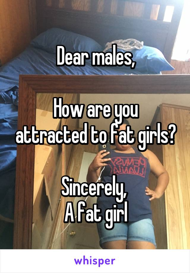 Dear males,  How are you attracted to fat girls?  Sincerely,  A fat girl