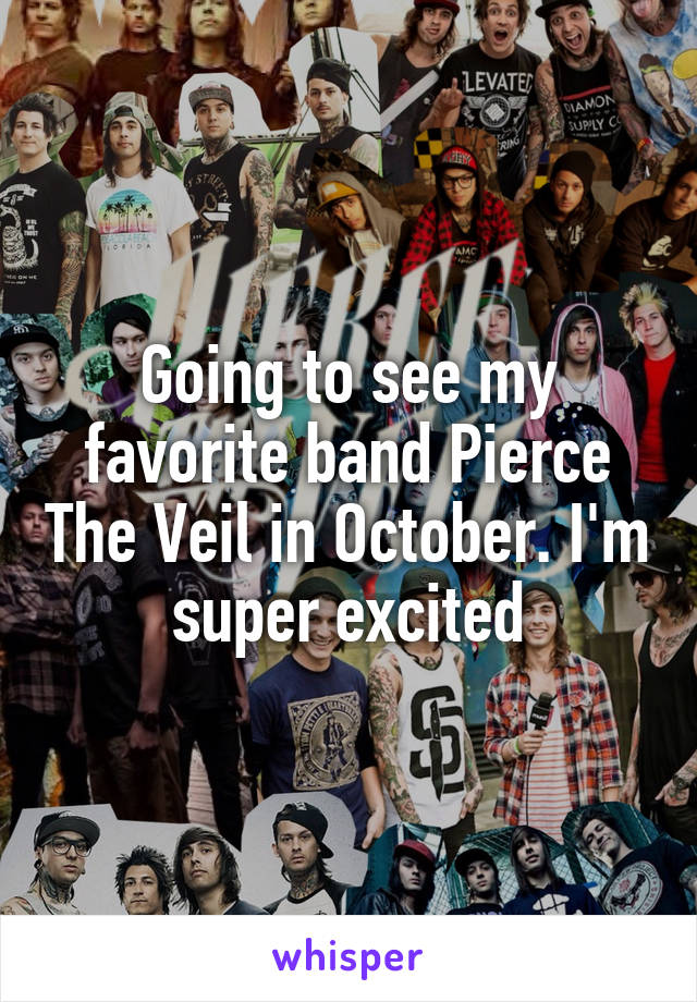 Going to see my favorite band Pierce The Veil in October. I'm super excited