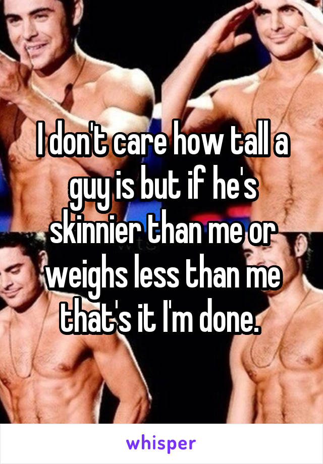 I don't care how tall a guy is but if he's skinnier than me or weighs less than me that's it I'm done.