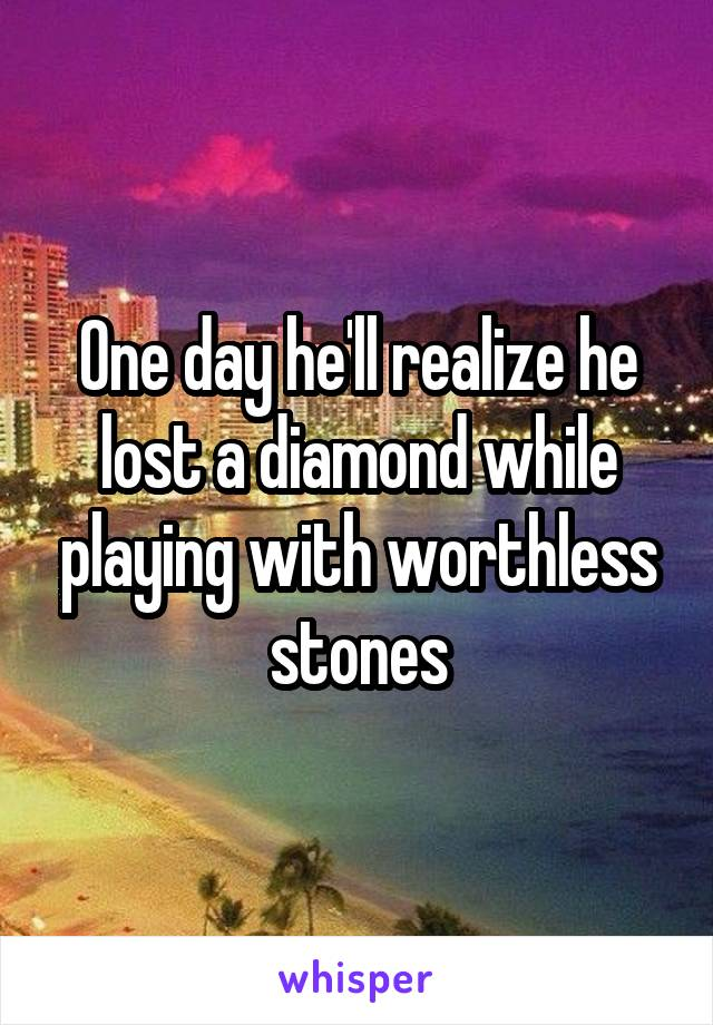 One day he'll realize he lost a diamond while playing with worthless stones