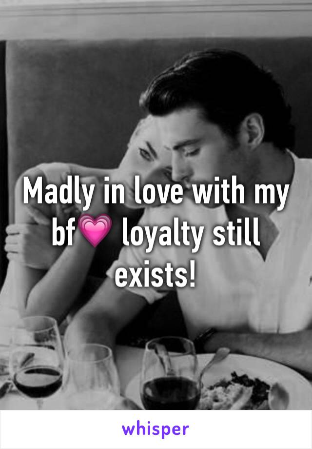 Madly in love with my bf💗 loyalty still exists!