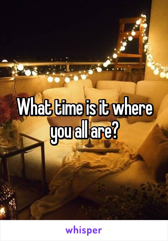 What time is it where you all are?