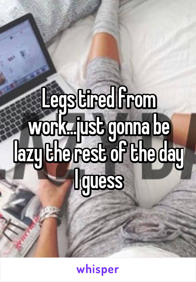 Legs tired from work...just gonna be lazy the rest of the day I guess