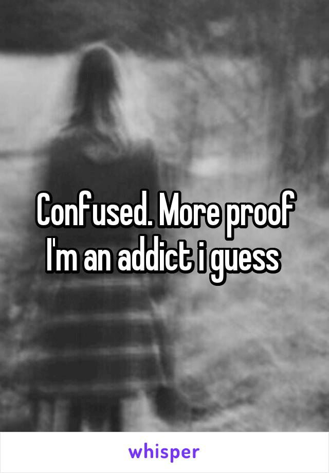 Confused. More proof I'm an addict i guess