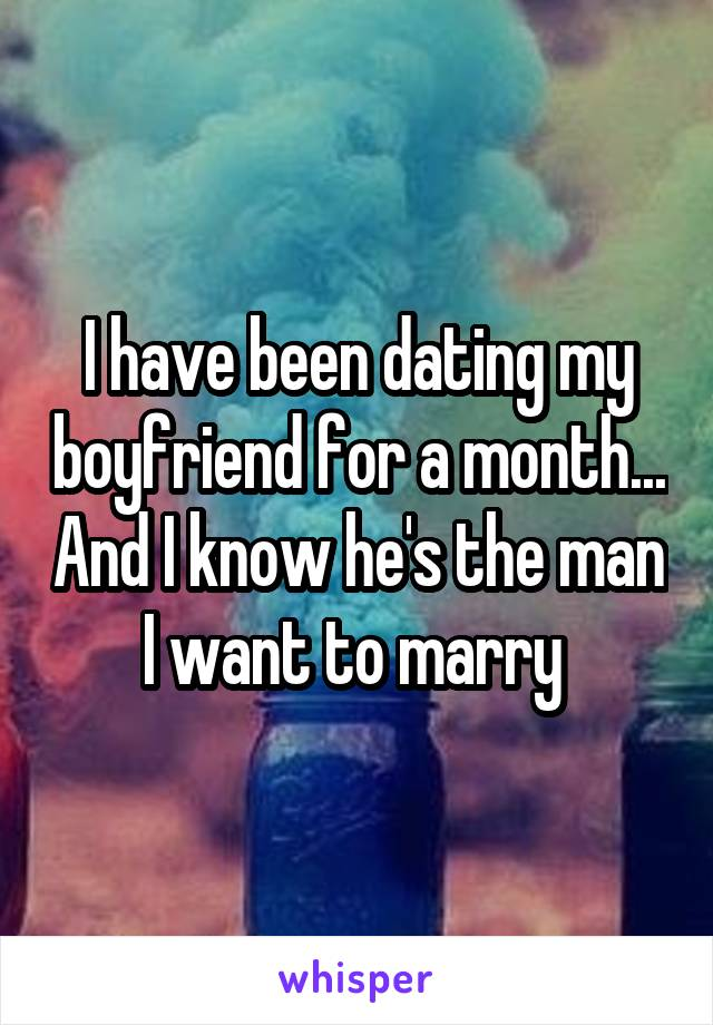 I have been dating my boyfriend for a month... And I know he's the man I want to marry