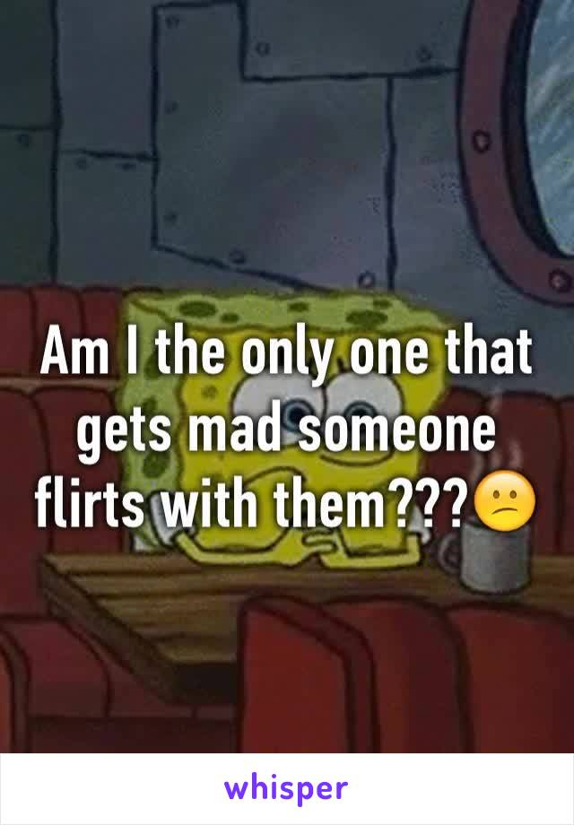 Am I the only one that gets mad someone flirts with them???😕
