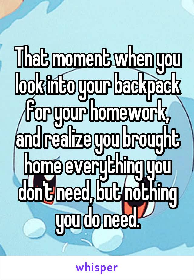 That moment when you look into your backpack for your homework, and realize you brought home everything you don't need, but nothing you do need.