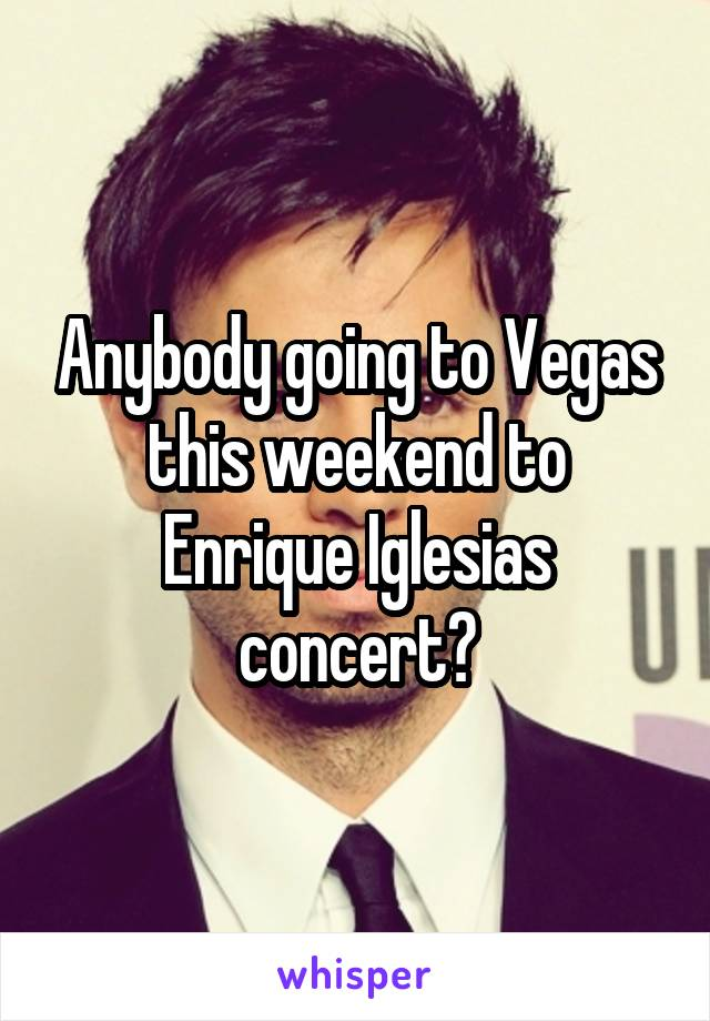Anybody going to Vegas this weekend to Enrique Iglesias concert?