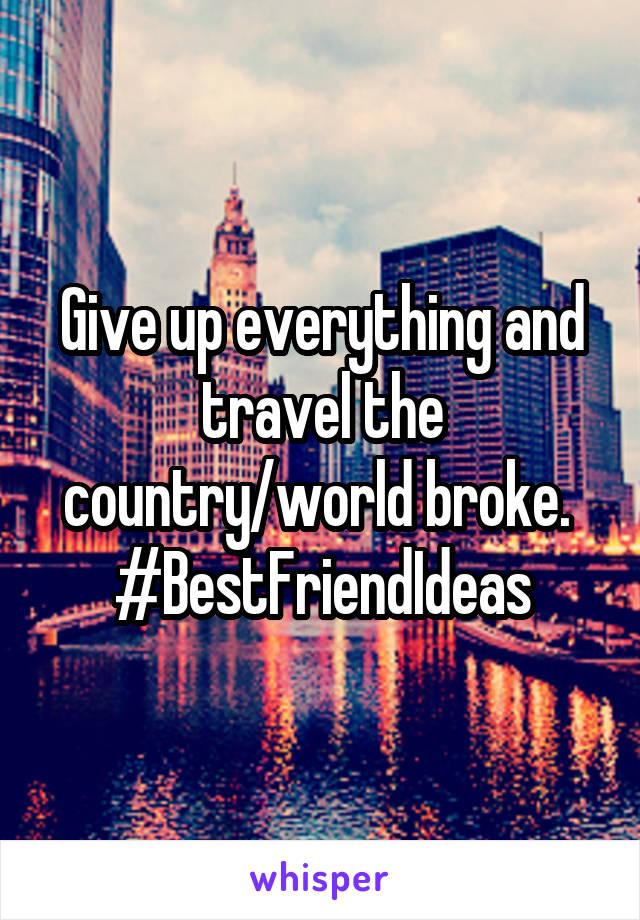 Give up everything and travel the country/world broke.  #BestFriendIdeas