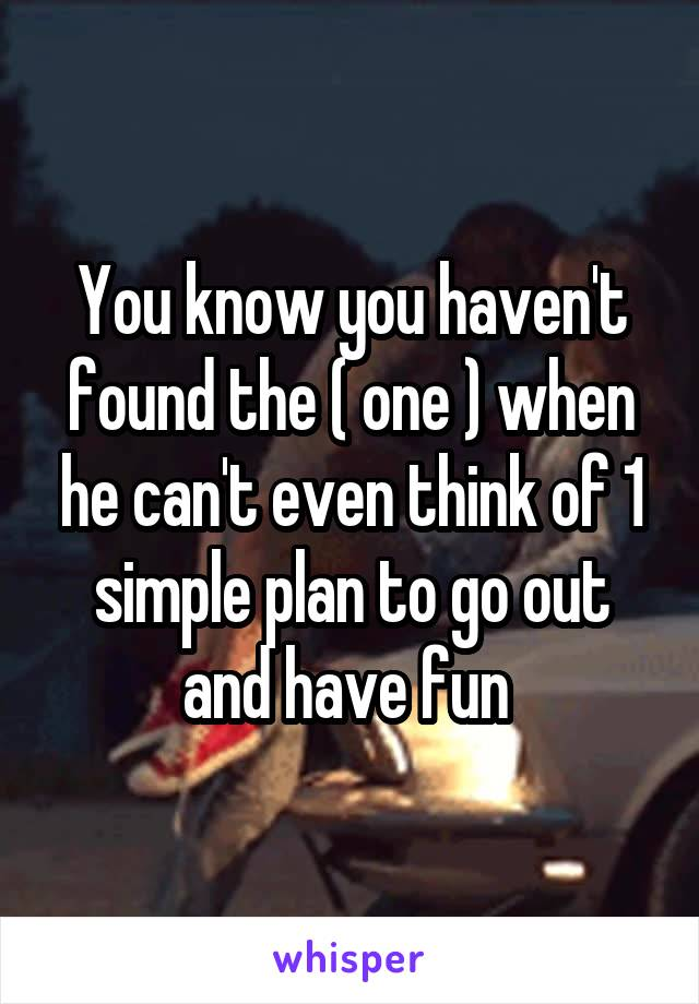 You know you haven't found the ( one ) when he can't even think of 1 simple plan to go out and have fun