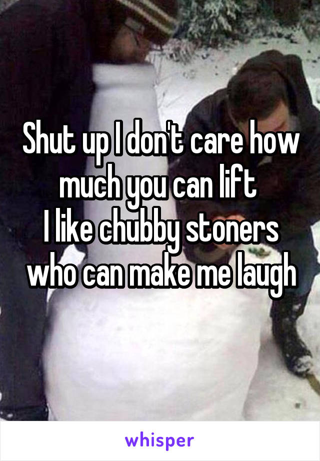 Shut up I don't care how much you can lift  I like chubby stoners who can make me laugh