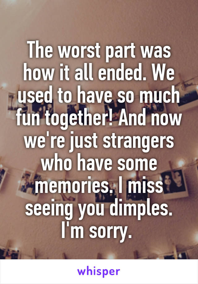 The worst part was how it all ended. We used to have so much fun together! And now we're just strangers who have some memories. I miss seeing you dimples. I'm sorry.