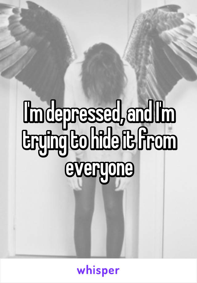 I'm depressed, and I'm trying to hide it from everyone