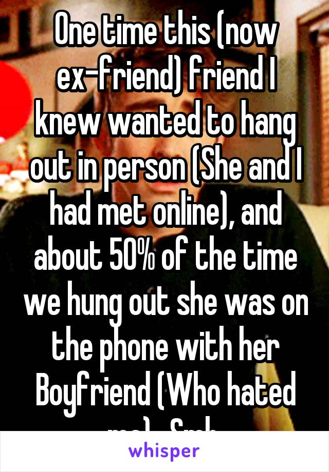 One time this (now ex-friend) friend I knew wanted to hang out in person (She and I had met online), and about 50% of the time we hung out she was on the phone with her Boyfriend (Who hated me).. Smh.