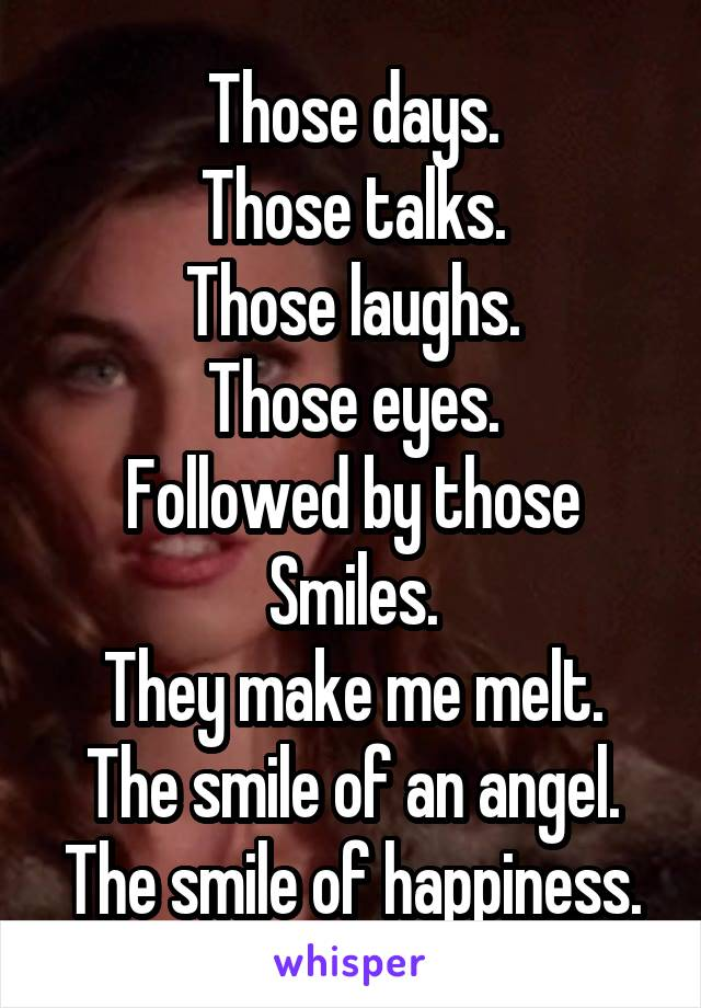 Those days. Those talks. Those laughs. Those eyes. Followed by those Smiles. They make me melt. The smile of an angel. The smile of happiness.