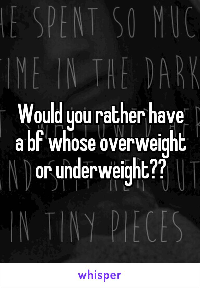 Would you rather have a bf whose overweight or underweight??