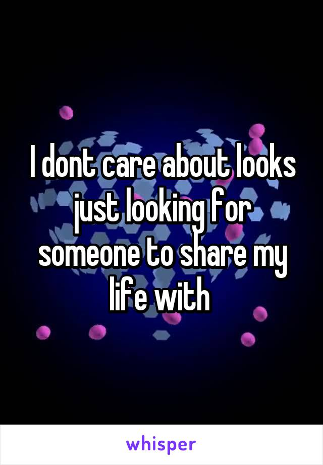 I dont care about looks just looking for someone to share my life with