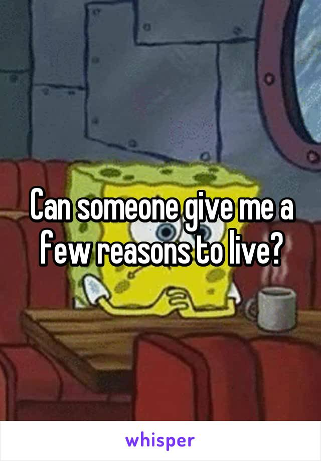Can someone give me a few reasons to live?