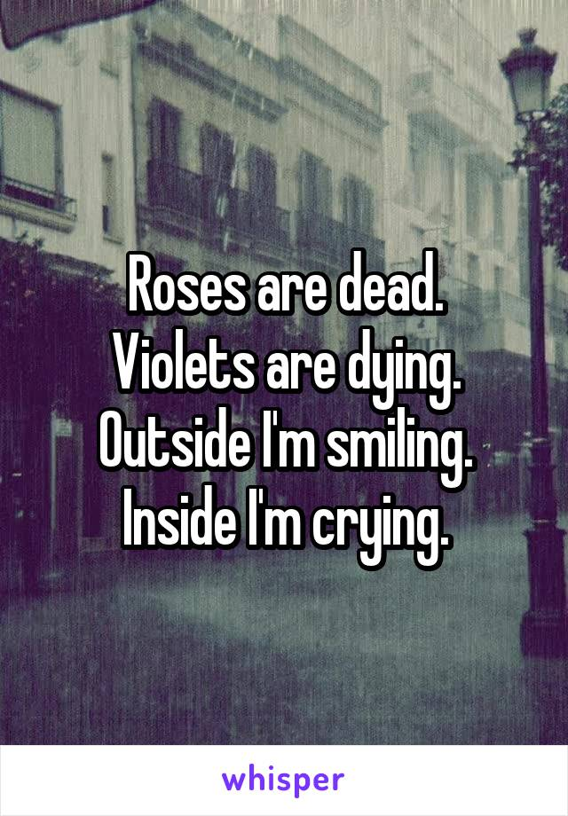 Roses are dead. Violets are dying. Outside I'm smiling. Inside I'm crying.
