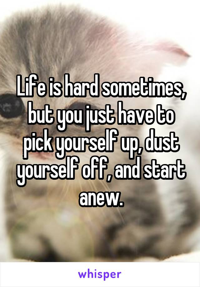 Life is hard sometimes, but you just have to pick yourself up, dust yourself off, and start anew.