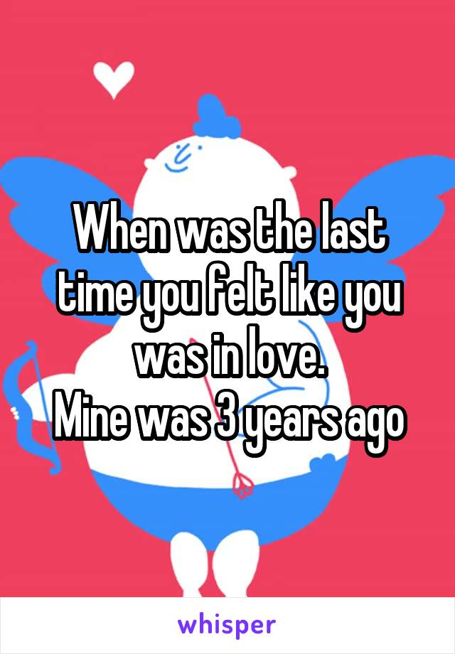 When was the last time you felt like you was in love. Mine was 3 years ago