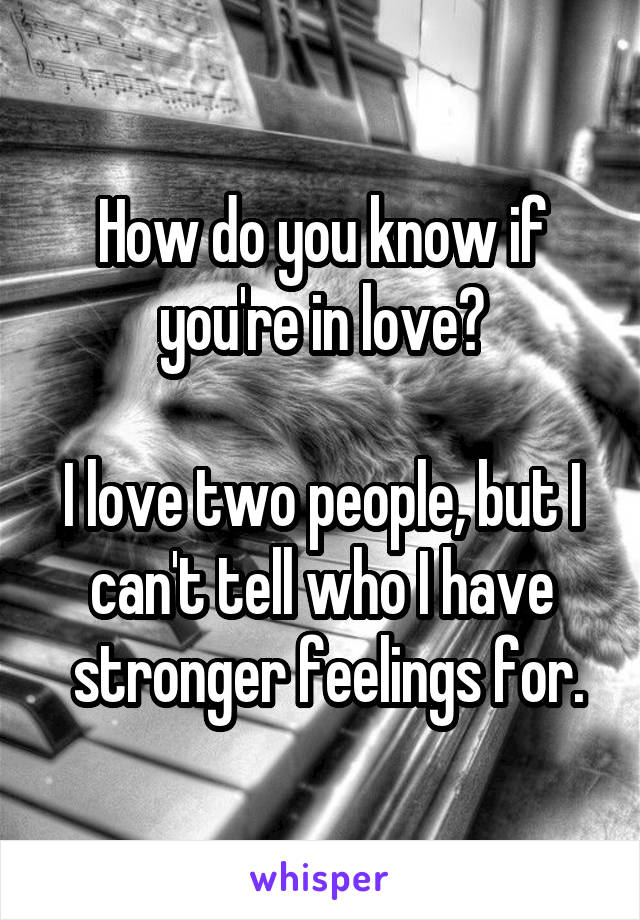 How do you know if you're in love?  I love two people, but I can't tell who I have  stronger feelings for.