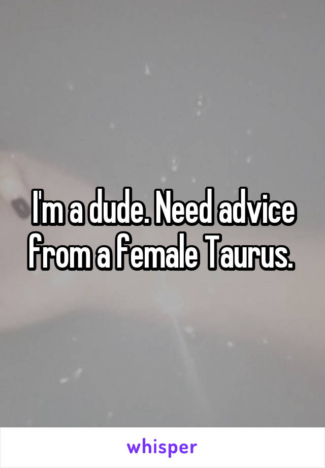 I'm a dude. Need advice from a female Taurus.