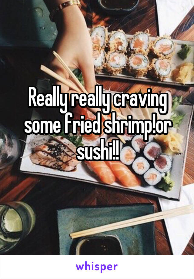Really really craving some fried shrimp!or sushi!!