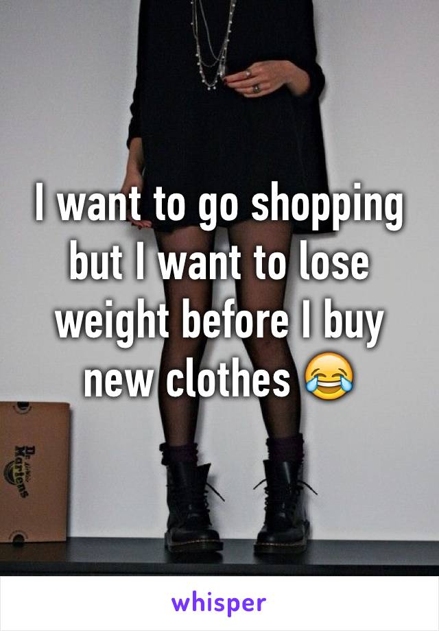 I want to go shopping but I want to lose weight before I buy new clothes 😂