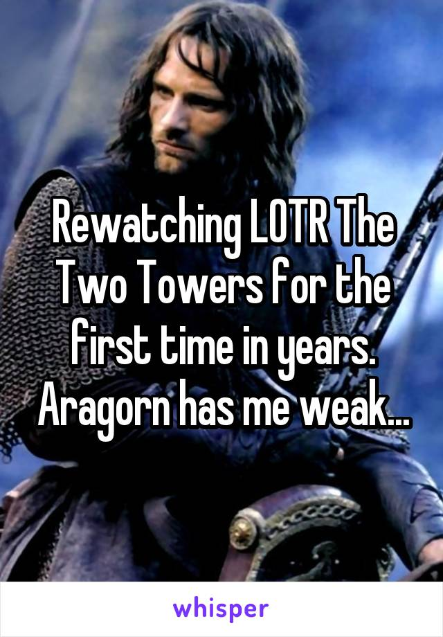 Rewatching LOTR The Two Towers for the first time in years. Aragorn has me weak...