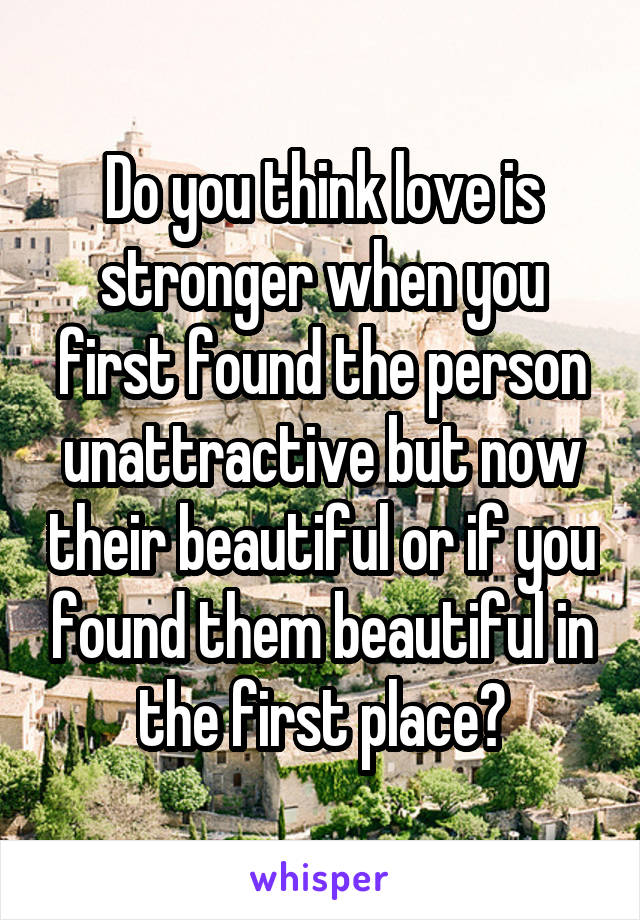 Do you think love is stronger when you first found the person unattractive but now their beautiful or if you found them beautiful in the first place?